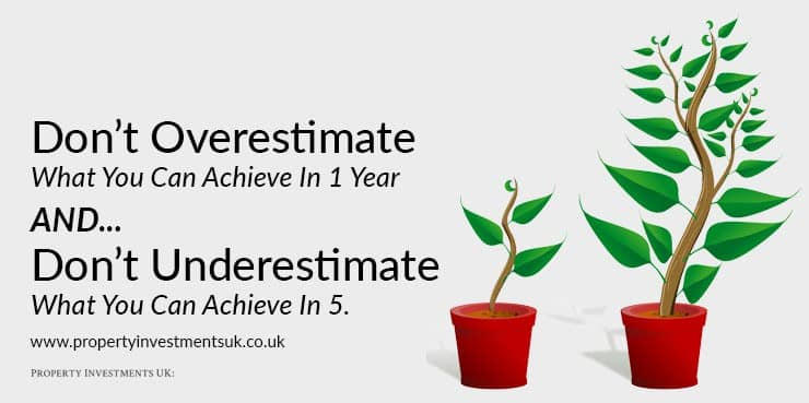don't overestimate what you can achieve in 1 year. But, don't underestimate what you can achieve in 5
